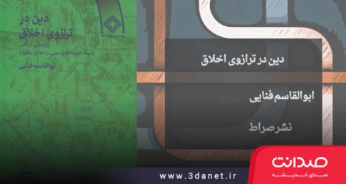 ماهنامه آیین:معرفی کتاب «دین در ترازوی اخلاق» اثر ابوالقاسم فنائی