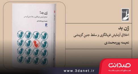 کتاب ژنِ بد! اخلاقِ آزمایش غربالگری و سقط جنینِ گزینشی اثر نعیمه پورمحمدی